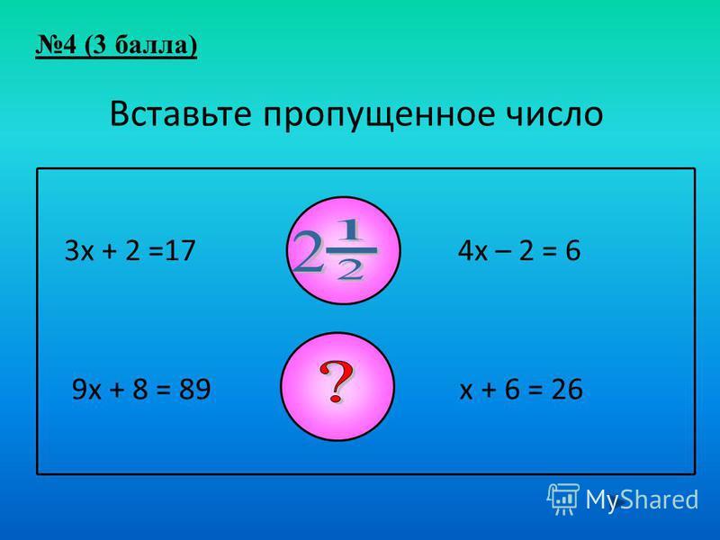 3 х + 2 =17 4 х – 2 = 6 9 х + 8 = 89 5 х + 6 = 26 Вставьте пропущенное число 4 (3 балла)