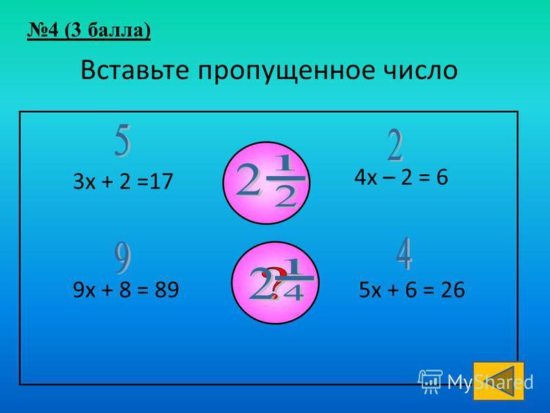 Вставьте пропущенное число 3 х + 2 =17 4 х – 2 = 6 9 х + 8 = 895 х + 6 = 26 4 (3 балла)
