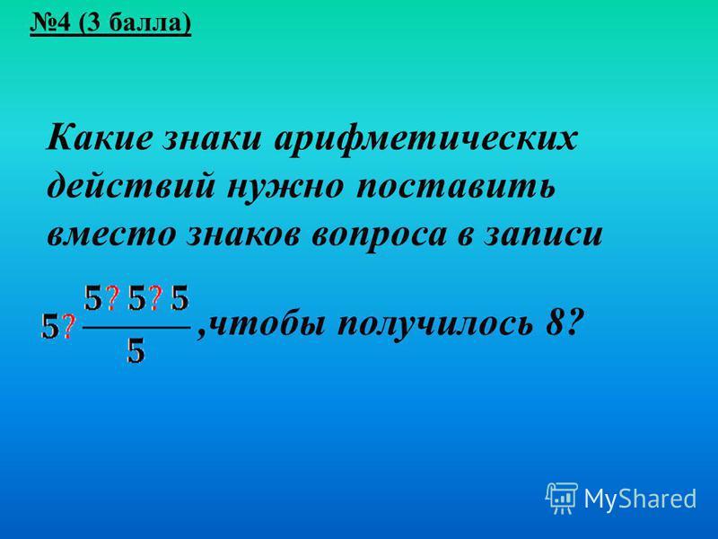 4 (3 балла) Какие знаки арифметических действий нужно поставить вместо знаков вопроса в записи,чтобы получилось 8?