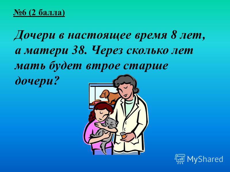 6 (2 балла) Дочери в настоящее время 8 лет, а матери 38. Через сколько лет мать будет втрое старше дочери?