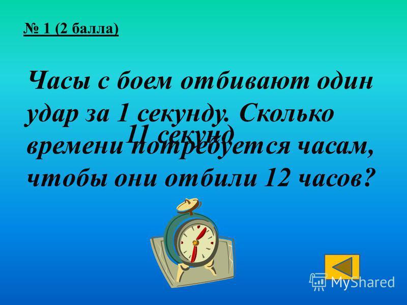 Часы с боем отбивают один удар за 1 секунду. Сколько времени потребуется часам, чтобы они отбили 12 часов? 11 секунд
