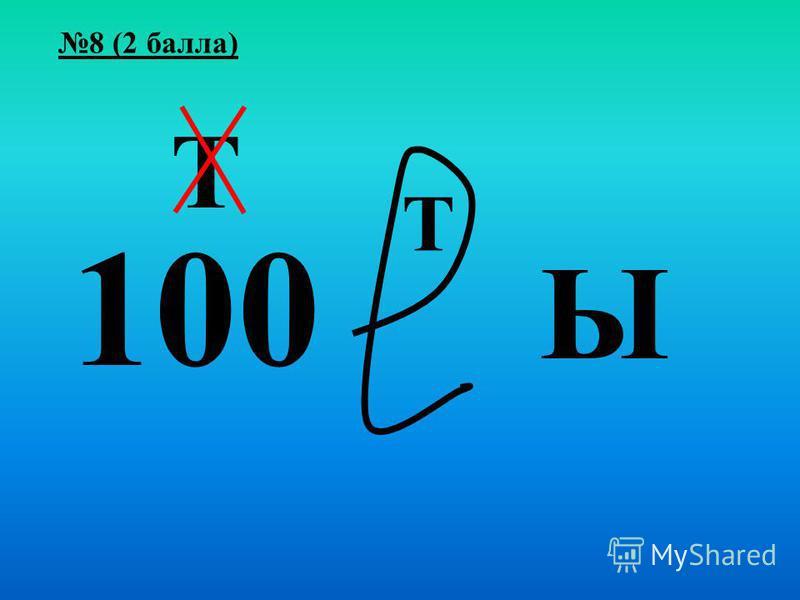 8 (2 балла) 100 Т Т Ы
