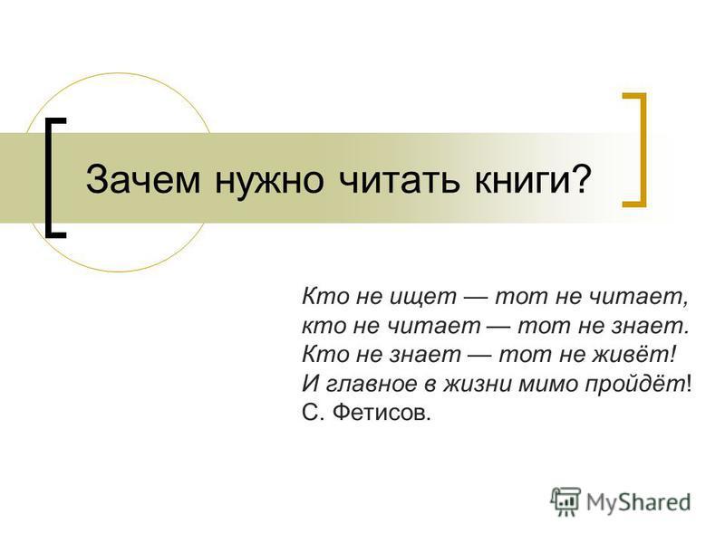 Зачем нужно читать книги? Кто не ищет тот не читает, кто не читает тот не знает. Кто не знает тот не живёт! И главное в жизни мимо пройдёт! С. Фетисов.