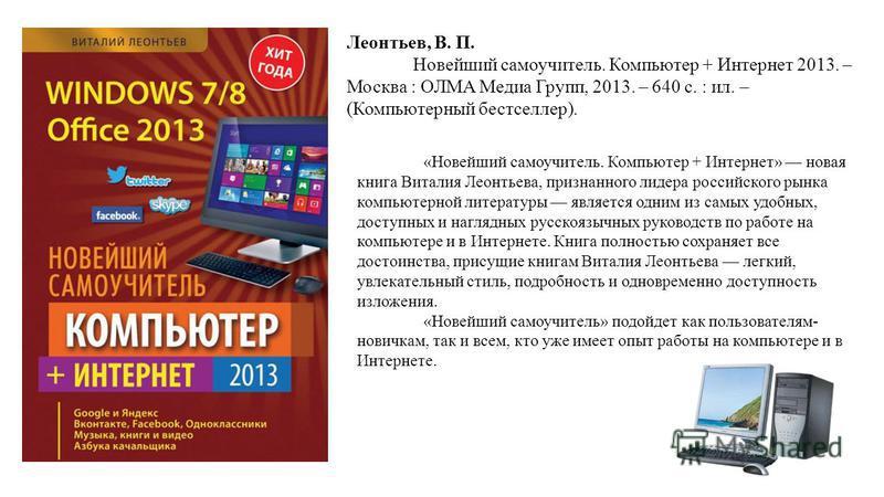 «Новейший самоучитель. Компьютер + Интернет» новая книга Виталия Леонтьева, признанного лидера российского рынка компьютерной литературы является одним из самых удобных, доступных и наглядных русскоязычных руководств по работе на компьютере и в Интер