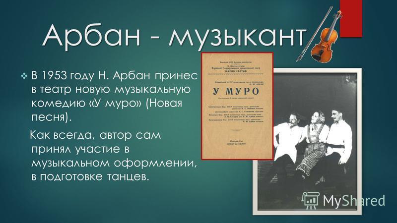 Арбан - музыкант С 1930 по 1934 гг. учился в музыкально-театральном училище им. И. С. Палантая по классу скрипки. С января 1938 г. работал в оркестрах Маргосфилармонии, Маргостеатра и кинотеатра «Рекорд».