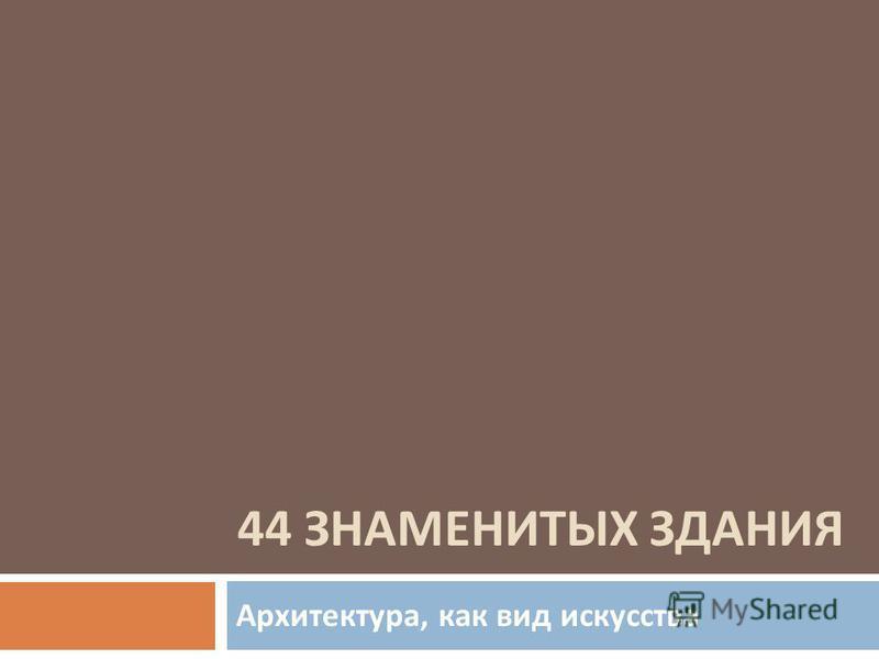 44 ЗНАМЕНИТЫХ ЗДАНИЯ Архитектура, как вид искусства