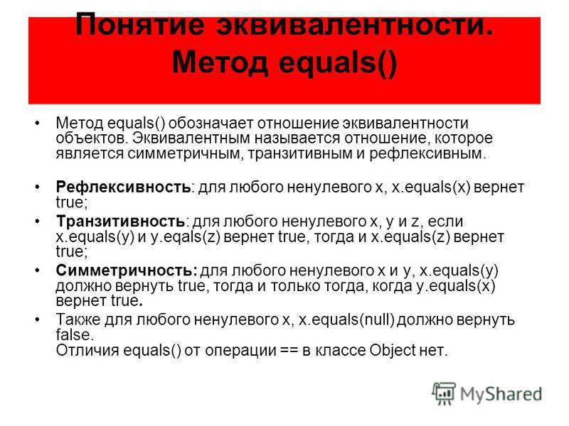 Понятие эквивалентности. Метод equals() Метод equals() обозначает отношение эквивалентности объектов. Эквивалентным называется отношение, которое является симметричным, транзитивным и рефлексивным. Рефлексивность: для любого ненулевого x, x.equals(x)