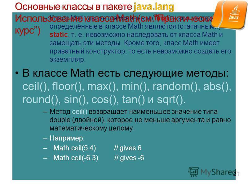 –Класс Math является конечным (final) и все методы, определённые в классе Math являются (статичными) static, т. е. невозможно наследовать от класса Math и замещать эти методы. Кроме того, класс Math имеет приватный конструктор, то есть невозможно соз