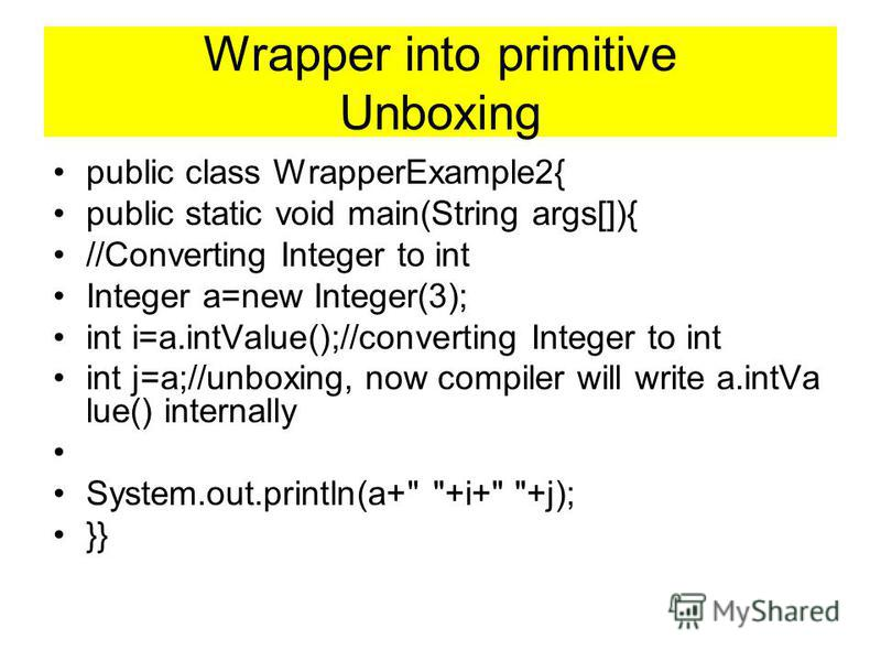 Wrapper into primitive Unboxing public class WrapperExample2{ public static void main(String args[]){ //Converting Integer to int Integer a=new Integer(3); int i=a.intValue();//converting Integer to int int j=a;//unboxing, now compiler will write a.i