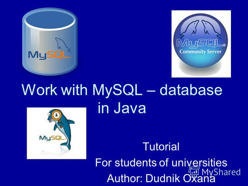 Work with MySQL – database in Java Tutorial For students of universities Author: Dudnik Oxana
