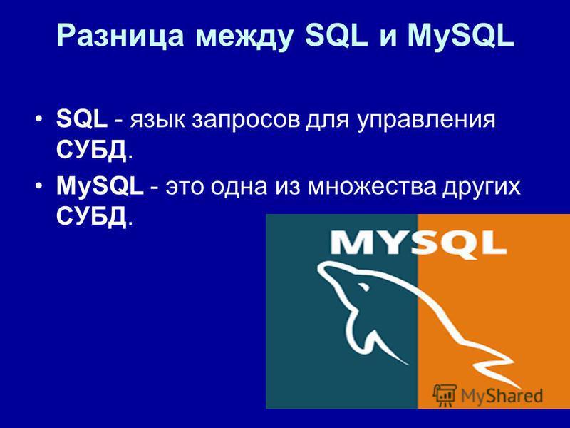 Разница между SQL и MySQL SQL - язык запросов для управления СУБД. MySQL - это одна из множества других СУБД.