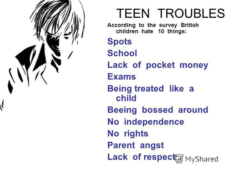 TEEN TROUBLES According to the survey British children hate 10 things: Spots School Lack of pocket money Exams Being treated like a child Beeing bossed around No independence No rights Parent angst Lack of respect
