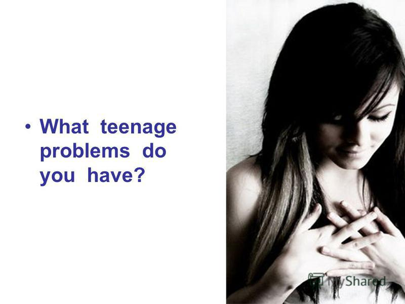 What teenage problems do you have?