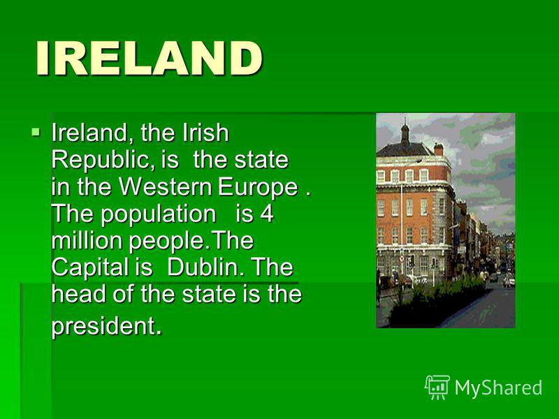 IRELAND Ireland, the Irish Republic, is the state in the Western Europe. The population is 4 million people.The Capital is Dublin. The head of the state is the president. Ireland, the Irish Republic, is the state in the Western Europe. The population