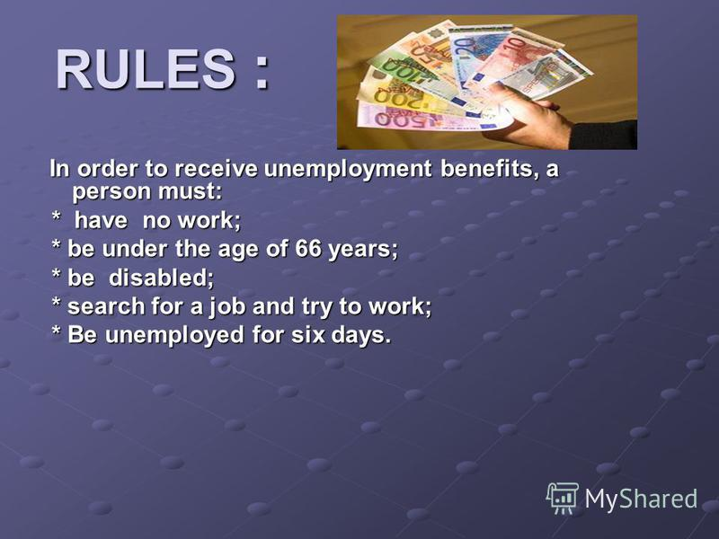 RULES : In order to receive unemployment benefits, a person must: In order to receive unemployment benefits, a person must: * have no work; * have no work; * be under the age of 66 years; * be under the age of 66 years; * be disabled; * be disabled;