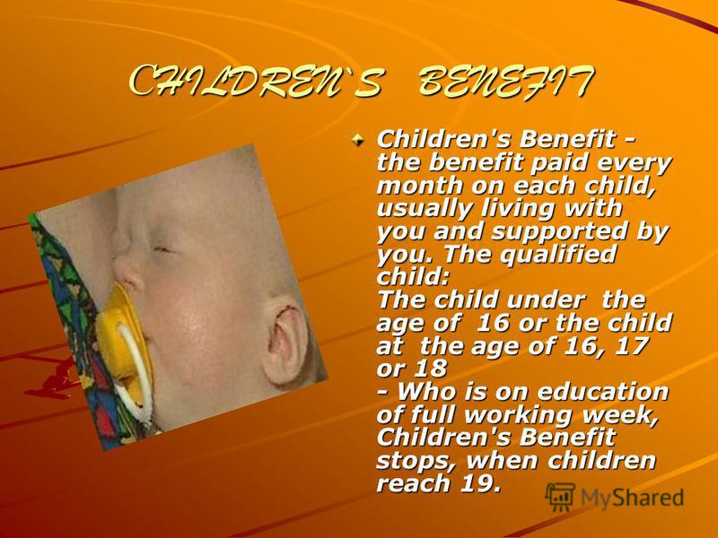С HILDREN`S BENEFIT Children's Benefit - the benefit paid every month on each child, usually living with you and supported by you. The qualified child: The child under the age of 16 or the child at the age of 16, 17 or 18 - Who is on education of ful