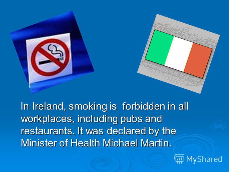 In Ireland, smoking is forbidden in all workplaces, including pubs and restaurants. It was declared by the Minister of Health Michael Martin. In Ireland, smoking is forbidden in all workplaces, including pubs and restaurants. It was declared by the M