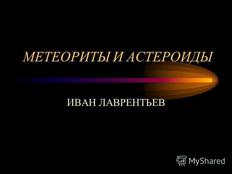 МЕТЕОРИТЫ И АСТЕРОИДЫ ИВАН ЛАВРЕНТЬЕВ