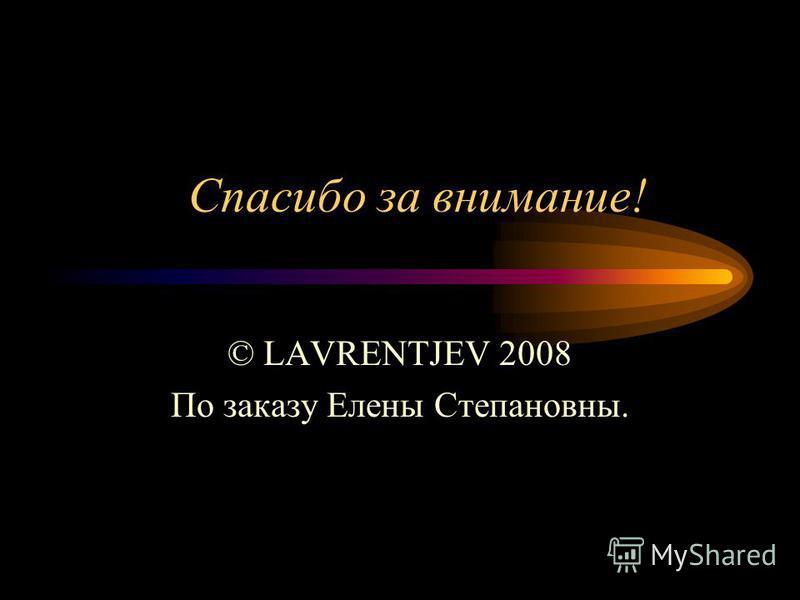 Спасибо за внимание! © LAVRENTJEV 2008 По заказу Елены Степановны.