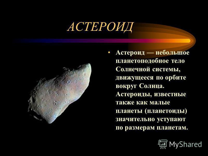 АСТЕРОИД Астероид небольшое планетоподобное тело Солнечной системы, движущееся по орбите вокруг Солнца. Астероиды, известные также как малые планеты (планетоиды) значительно уступают по размерам планетам.