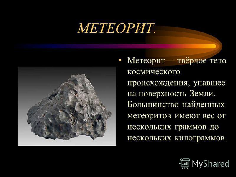 МЕТЕОРИТ. Метеорит твёрдое тело космического происхождения, упавшее на поверхность Земли. Большинство найденных метеоритов имеют вес от нескольких граммов до нескольких килограммов.