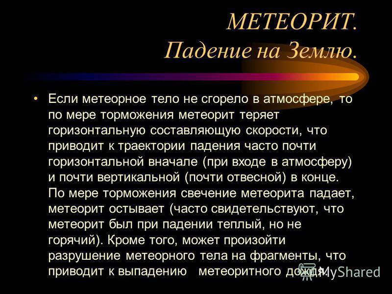 МЕТЕОРИТ. Падение на Землю. Если метеорное тело не сгорело в атмосфере, то по мере торможения метеорит теряет горизонтальную составляющую скорости, что приводит к траектории падения часто почти горизонтальной вначале (при входе в атмосферу) и почти в