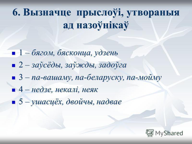6. Вызначце прыслоўі, утвораныя ад назоўнікаў 1 – бегом, бясконца, удзень 1 – бегом, бясконца, удзень 2 – заўсёды, заўжды, задоўга 2 – заўсёды, заўжды, задоўга 3 – по-вашему, па-беларуску, па-мойму 3 – по-вашему, па-беларуску, па-мойму 4 – недзе, нек