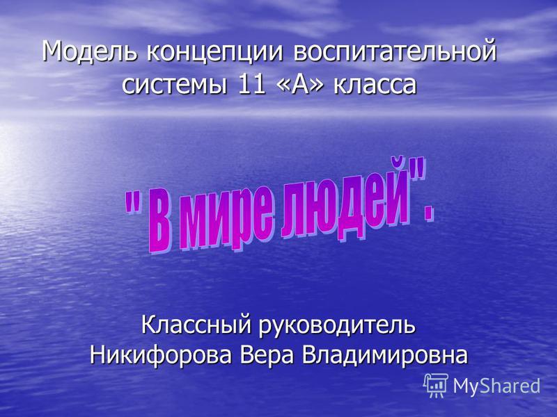 Модель концепции воспитательной системы 11 «А» класса Классный руководитель Никифорова Вера Владимировна