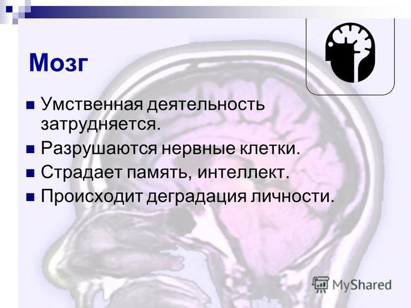 Мозг Умственная деятельность затрудняется. Разрушаются нервные клетки. Страдает память, интеллект. Происходит деградация личности.