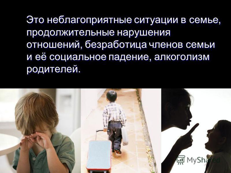 Это неблагоприятные ситуации в семье, продолжительные нарушения отношений, безработица членов семьи и её социальное падение, алкоголизм родителей. Это неблагоприятные ситуации в семье, продолжительные нарушения отношений, безработица членов семьи и е