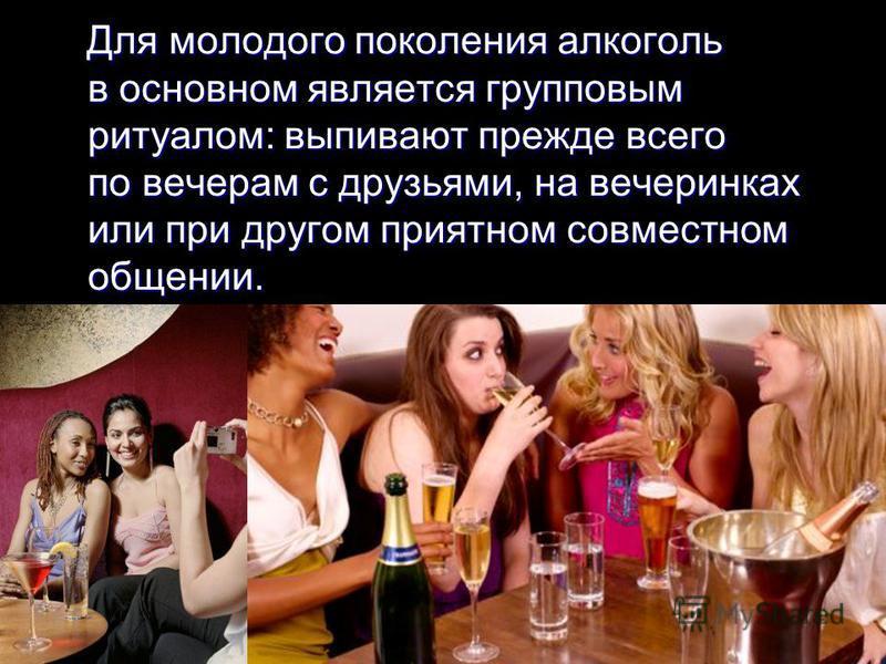 Для молодого поколения алкоголь в основном является групповым ритуалом: выпивают прежде всего по вечерам с друзьями, на вечеринках или при другом приятном совместном общении. Для молодого поколения алкоголь в основном является групповым ритуалом: вып