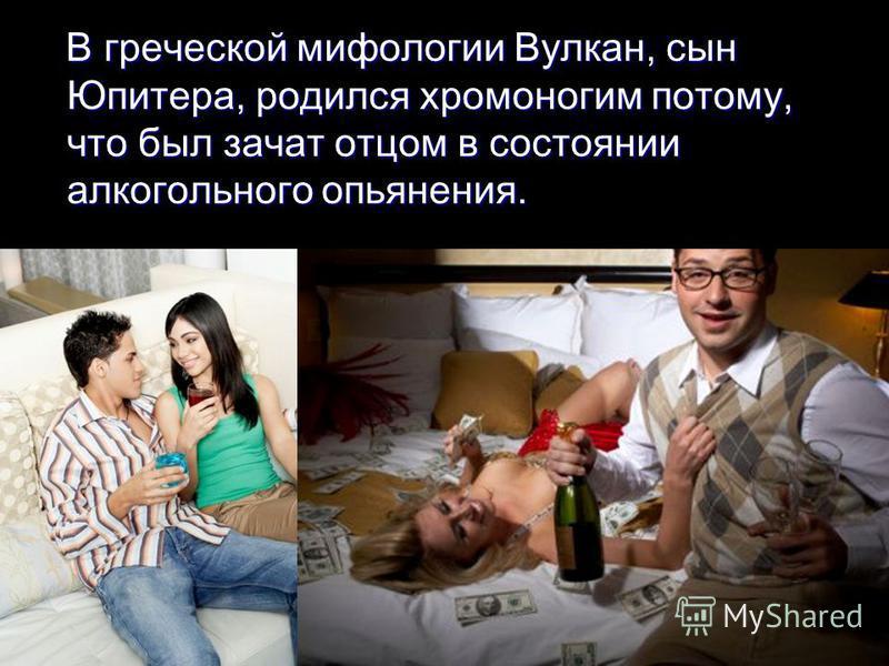 В греческой мифологии Вулкан, сын Юпитера, родился хромоногим потому, что был зачат отцом в состоянии алкогольного опьянения. В греческой мифологии Вулкан, сын Юпитера, родился хромоногим потому, что был зачат отцом в состоянии алкогольного опьянения