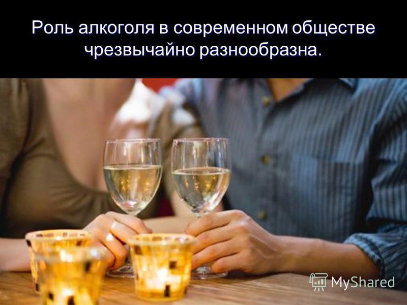 Роль алкоголя в современном обществе чрезвычайно разнообразна.