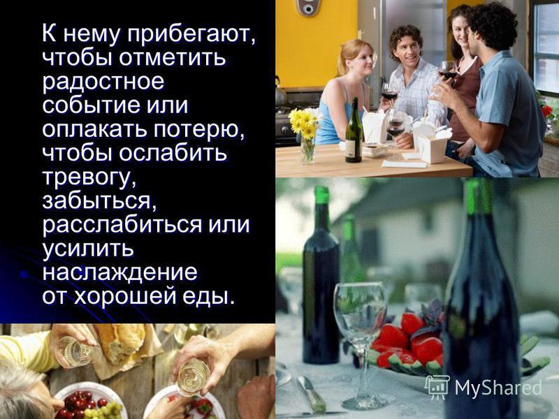 К нему прибегают, чтобы отметить радостное событие или оплакать потерю, чтобы ослабить тревогу, забыться, расслабиться или усилить наслаждение от хорошей еды. К нему прибегают, чтобы отметить радостное событие или оплакать потерю, чтобы ослабить трев
