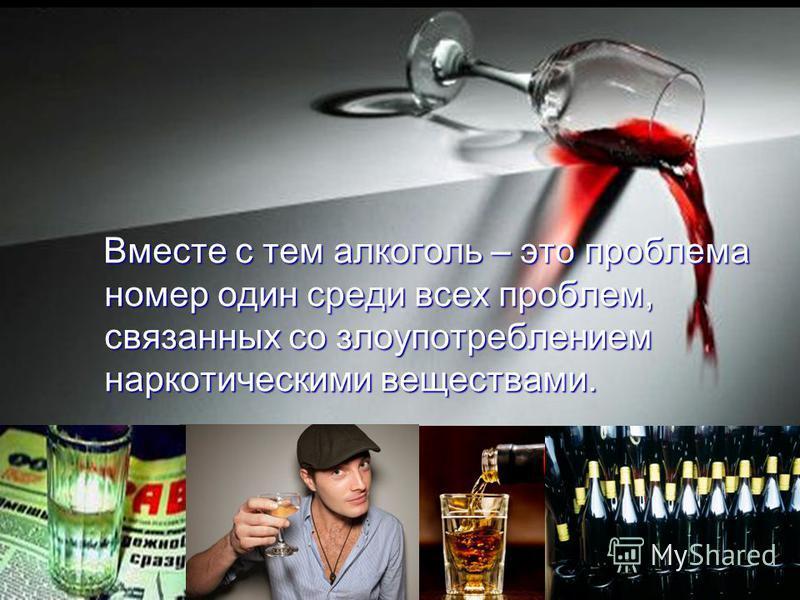 Вместе с тем алкоголь – это проблема номер один среди всех проблем, связанных со злоупотреблением наркотическими веществами. Вместе с тем алкоголь – это проблема номер один среди всех проблем, связанных со злоупотреблением наркотическими веществами.