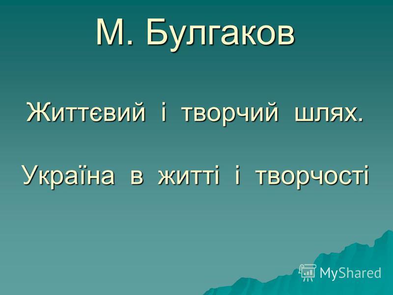 М. Булгаков Життєвий і творчий шлях. Україна в житті і творчості