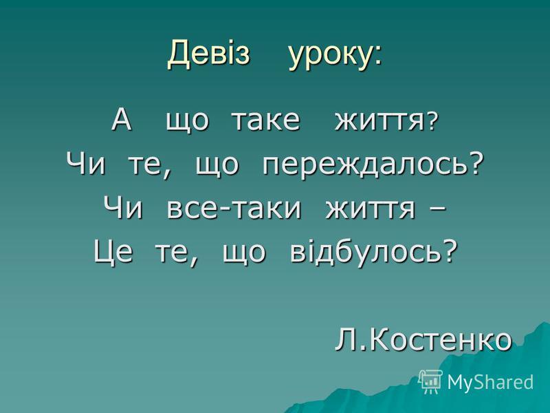 Девіз уроку: А що таке життя ? Чи те, що переждалось? Чи все-таки життя – Це те, що відбулось? Л.Костенко Л.Костенко