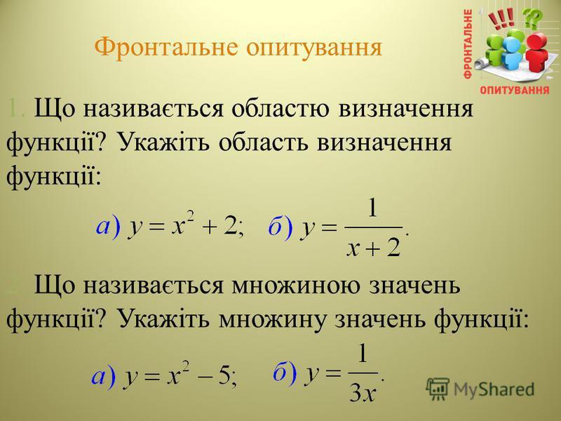 Фронтальне опитування 1. Що називається областю визначення функції? Укажіть область визначення функції: 2. Що називається множиною значень функції? Укажіть множину значень функції: