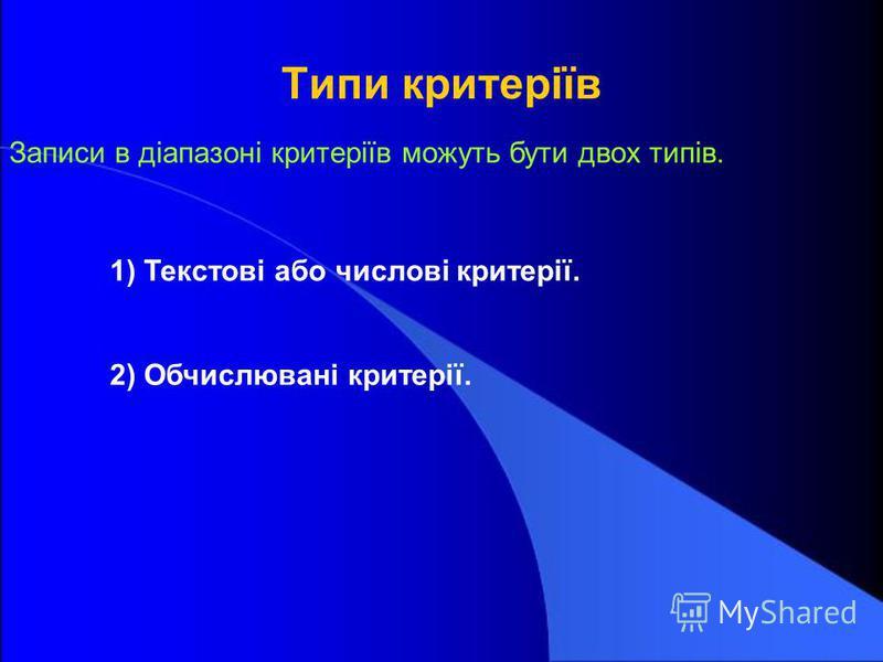 Типи критеріїв 1) Текстові або числові критерії. Записи в діапазоні критеріїв можуть бути двох типів. 2) Обчислювані критерії.