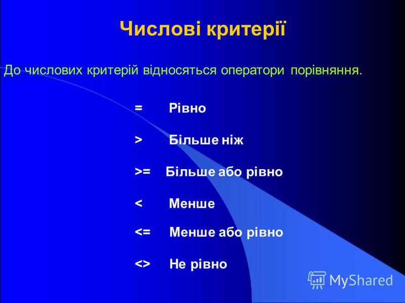 Числові критерії До числових критерій відносяться оператори порівняння. = Рівно > Більше ніж >= Більше або рівно < Менше <= Менше або рівно <> Не рівно