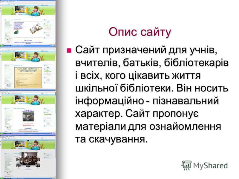 Опис сайту Опис сайту Сайт призначений для учнів, вчителів, батьків, бібліотекарів і всіх, кого цікавить життя шкільної бібліотеки. Він носить інформаційно - пізнавальний характер. Сайт пропонує матеріали для ознайомлення та скачування. Сайт призначе
