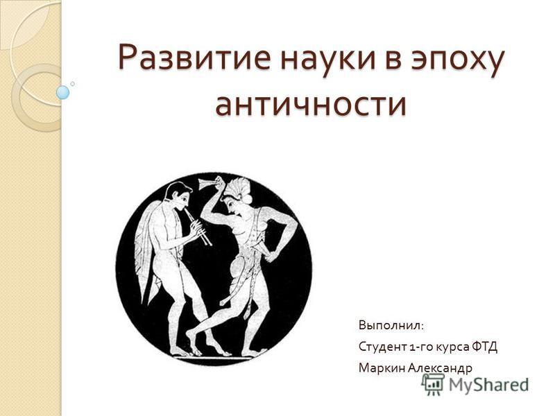 Развитие науки в эпоху античности Выполнил : Студент 1- го курса ФТД Маркин Александр
