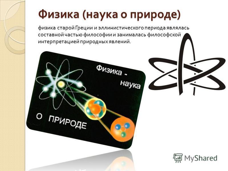 Физика ( наука о природе ) физика старой Греции и эллинистического периода являлась составной частью философии и занималась философской интерпретацией природных явлений.