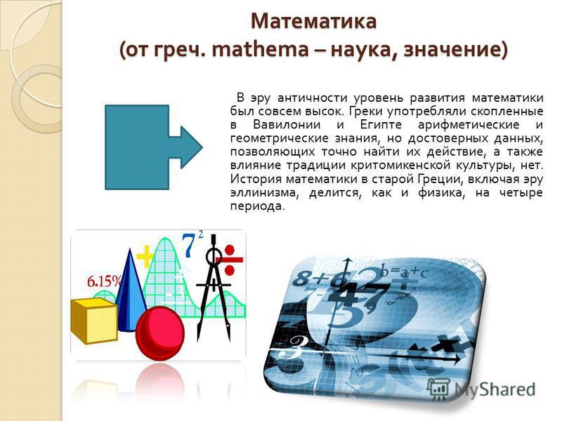 Математика ( от греч. mathema – наука, значение ) В эру античности уровень развития математики был совсем высок. Греки употребляли скопленные в Вавилонии и Египте арифметические и геометрические знания, но достоверных данных, позволяющих точно найти