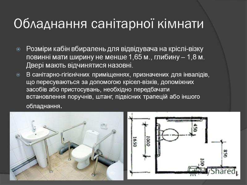 Обладнання санітарної кімнати Розміри кабін вбиралень для відвідувача на кріслі-візку повинні мати ширину не менше 1,65 м., глибину – 1,8 м. Двері мають відчинятися назовні. В санітарно-гігієнічних приміщеннях, призначених для інвалідів, що пересуваю