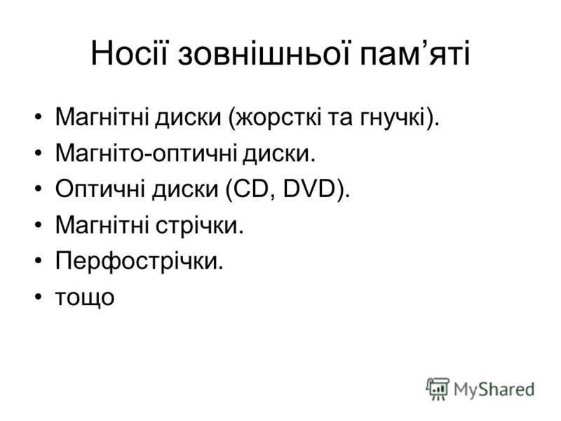 Носії зовнішньої памяті Магнітні диски (жорсткі та гнучкі). Магніто-оптичні диски. Оптичні диски (CD, DVD). Магнітні стрічки. Перфострічки. тощо