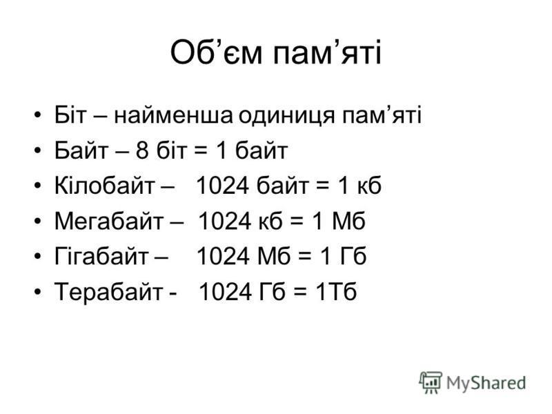 Обєм памяті Біт – найменша одиниця памяті Байт – 8 біт = 1 байт Кілобайт – 1024 байт = 1 кб Мегабайт – 1024 кб = 1 Мб Гігабайт – 1024 Мб = 1 Гб Терабайт - 1024 Гб = 1Тб