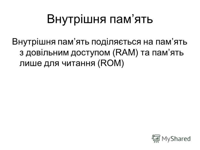 Внутрішня память Внутрішня память поділяється на память з довільним доступом (RAM) та память лише для читання (ROM)