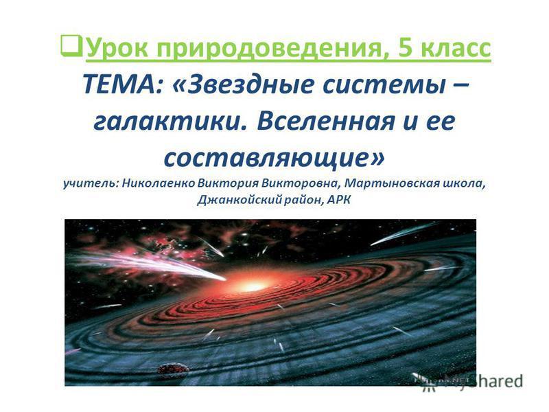 Урок природоведения, 5 класс ТЕМА: «Звездные системы – галактики. Вселенная и ее составляющие» учитель: Николаенко Виктория Викторовна, Мартыновская школа, Джанкойский район, АРК