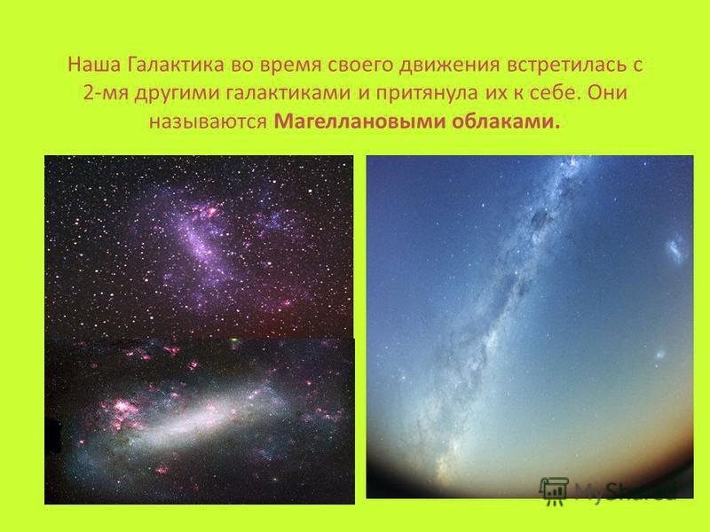 Наша Галактика во время своего движения встретилась с 2-мя другими галактиками и притянула их к себе. Они называются Магеллановыми облаками.